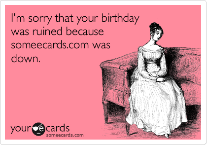 I'm sorry that your birthday was ruined because someecards.com was down.