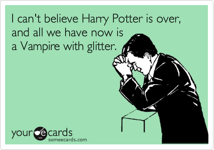I can't believe Harry Potter is over, and all we have now is a Vampire with glitter.