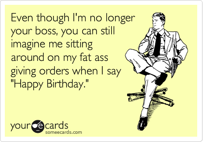 """Even though I'm no longer your boss, you can still imagine me sitting around on my fat ass giving orders when I say """"Happy Birthday."""""""