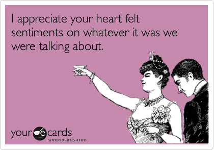 I appreciate your heart felt sentiments on whatever it was we were talking about.