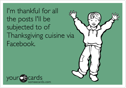 I'm thankful for all the posts I'll be subjected to of Thanksgiving cuisine via Facebook.