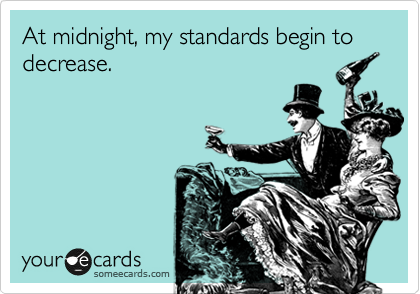 At midnight, my standards begin to decrease.