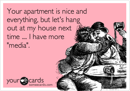 """Your apartment is nice and everything, but let's hang out at my house next time .... I have more """"media""""."""