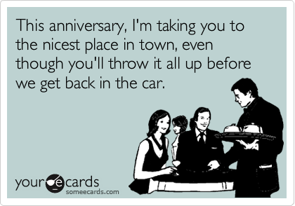 This anniversary, I'm taking you to the nicest place in town, even though you'll throw it all up before we get back in the car.