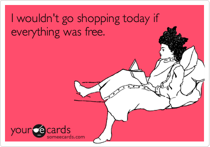 I wouldn't go shopping today if everything was free.
