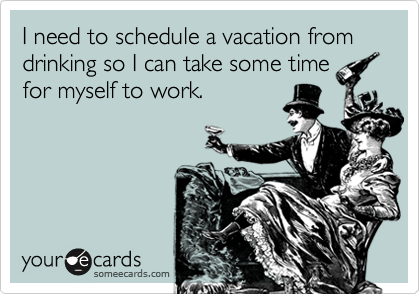 I need to schedule a vacation from drinking so I can take some time for myself to work.