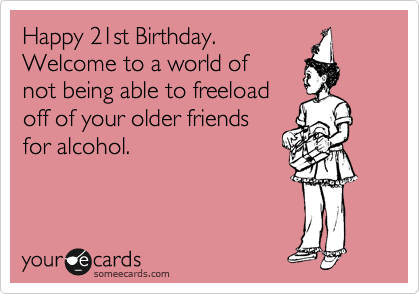 Happy 21st Birthday. Welcome to a world of not being able to freeload off of your older friends for alcohol.