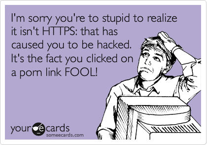 I'm sorry you're to stupid to realize it isn't HTTPS: that has caused you to be hacked.  It's the fact you clicked on a porn link FOOL!