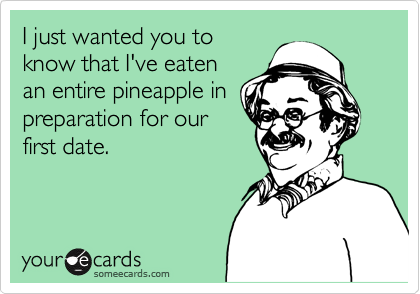 I just wanted you to know that I've eaten an entire pineapple in preparation for our first date.