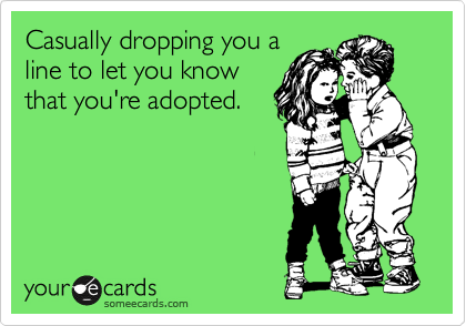 Casually dropping you a line to let you know that you're adopted.