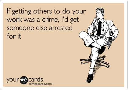 If getting others to do your work was a crime, I'd get someone else arrested for it
