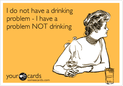 I do not have a drinking problem - I have a problem NOT drinking