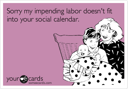 Sorry my impending labor doesn't fit into your social calendar.