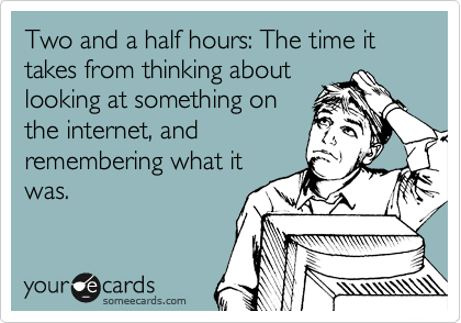 Two and a half hours: The time it takes from thinking about looking at something on the internet, and remembering what it was.