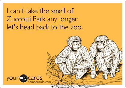 I can't take the smell of       Zuccotti Park any longer,            let's head back to the zoo.