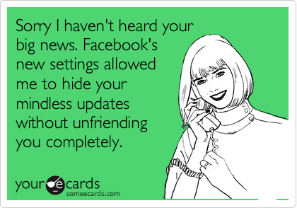 Sorry I haven't heard your big news. Facebook's new settings allowed me to hide your mindless updates without unfriending you completely.