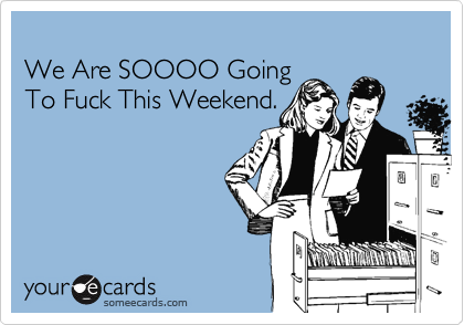 We Are SOOOO Going To Fuck This Weekend.
