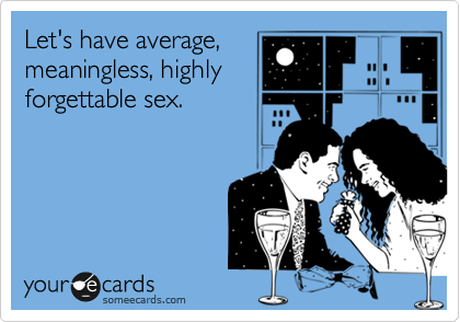 Let's have average, meaningless, highly forgettable sex.