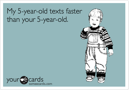 My 5-year-old texts faster than your 5-year-old.
