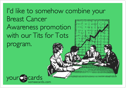 I'd like to somehow combine your Breast Cancer Awareness promotion with our Tits for Tots program.