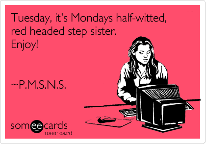 Tuesday, it's Mondays half-witted, red headed step sister. Enjoy!