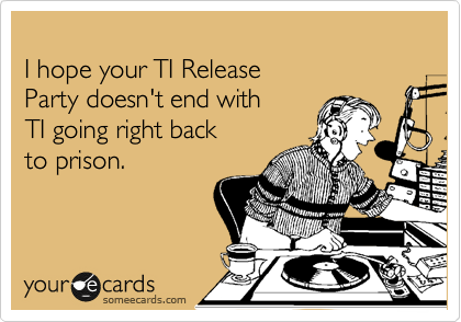 I hope your TI Release  Party doesn't end with  TI going right back  to prison.