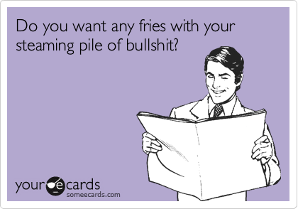 Do you want any fries with your steaming pile of bullshit?