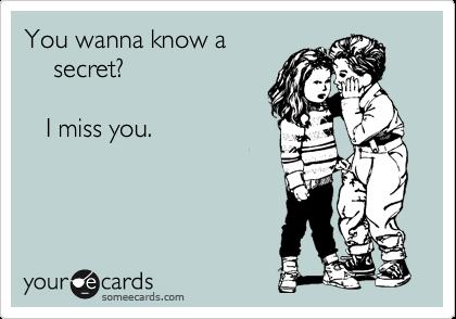 You wanna know a      secret?     I miss you.