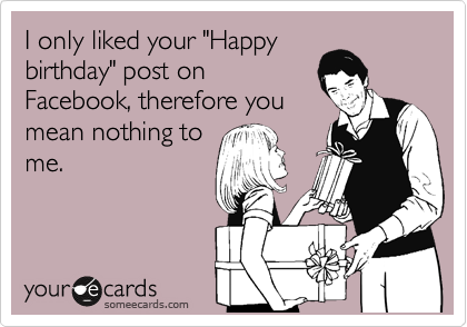 """I only liked your """"Happy birthday"""" post on Facebook, therefore you mean nothing to me."""