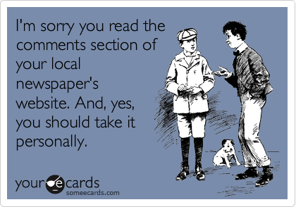 I'm sorry you read the comments section of your local newspaper's website. And, yes, you should take it personally.