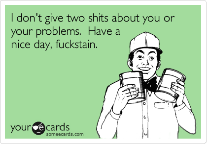 I don't give two shits about you or your problems.  Have a nice day, fuckstain.