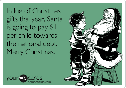 In lue of Christmas gifts thsi year, Santa is going to pay %241 per child towards the national debt. Merry Christmas.