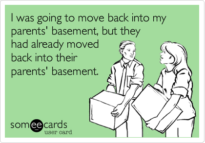 I was going to move back into my parents' basement%2C but they