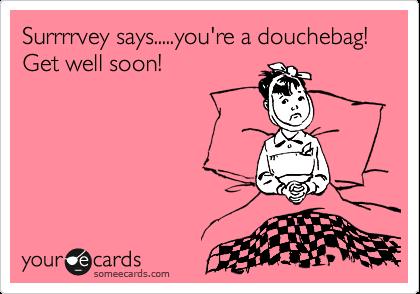 Surrrrvey says.....you're a douchebag!  Get well soon!