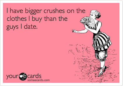 I have bigger crushes on the clothes I buy than the guys I date.