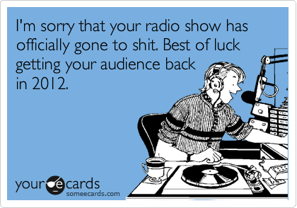 I'm sorry that your radio show has officially gone to shit. Best of luck getting your audience back