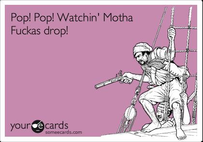 Pop! Pop! Watchin' Motha Fuckas drop!