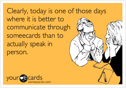 Funny Somewhat Topical Ecard: Clearly, today is one of those days where it is better to communicate through someecards than to actually speak in person.
