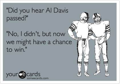 """""""Did you hear Al Davis passed?""""    """"No, I didn't, but now we might have a chance to win."""""""