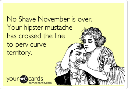 No Shave November is over.   Your hipster mustache  has crossed the line  to perv curve territory.