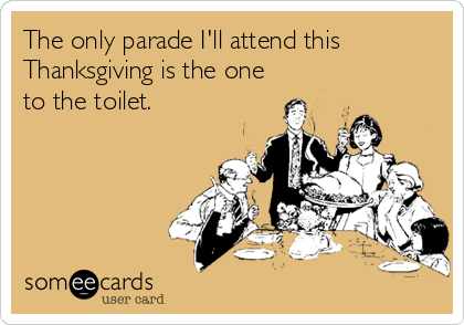 The only parade I'll attend this Thanksgiving is the one to the toilet.