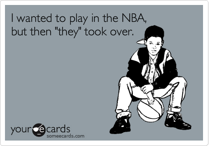 """I wanted to play in the NBA, but then """"they"""" took over."""