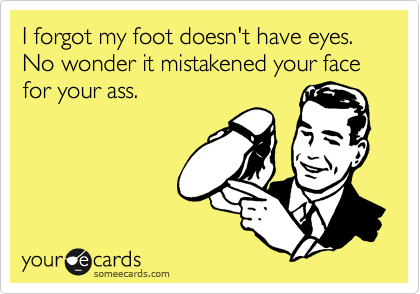 I forgot my foot doesn't have eyes. No wonder it mistakened your face for your ass.