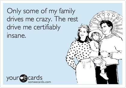 Only some of my family drives me crazy. The rest drive me certifiably insane.