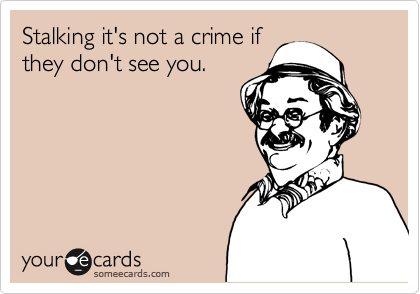 Stalking it's not a crime if they don't see you.
