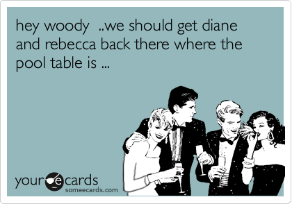 hey woody  ..we should get diane and rebecca back there where the pool table is ...