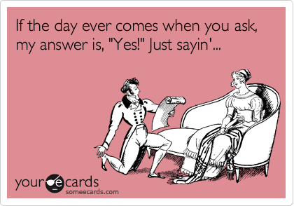 """If the day ever comes when you ask, my answer is, """"Yes!"""" Just sayin'..."""