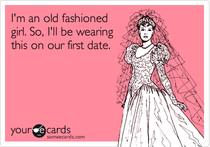 I'm an old fashioned girl. So, I'll be wearing this on our first date.