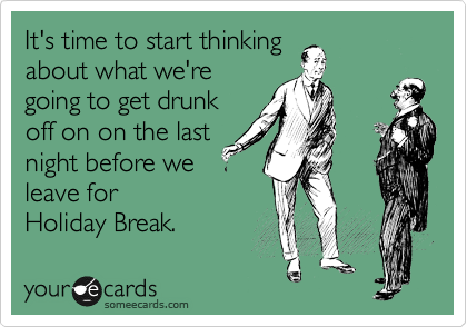 It's time to start thinking about what we're going to get drunk off on on the last night before we leave for  Holiday Break.