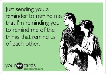Just sending you a reminder to remind me that I'm reminding you to remind me of the things that remind us of each other.